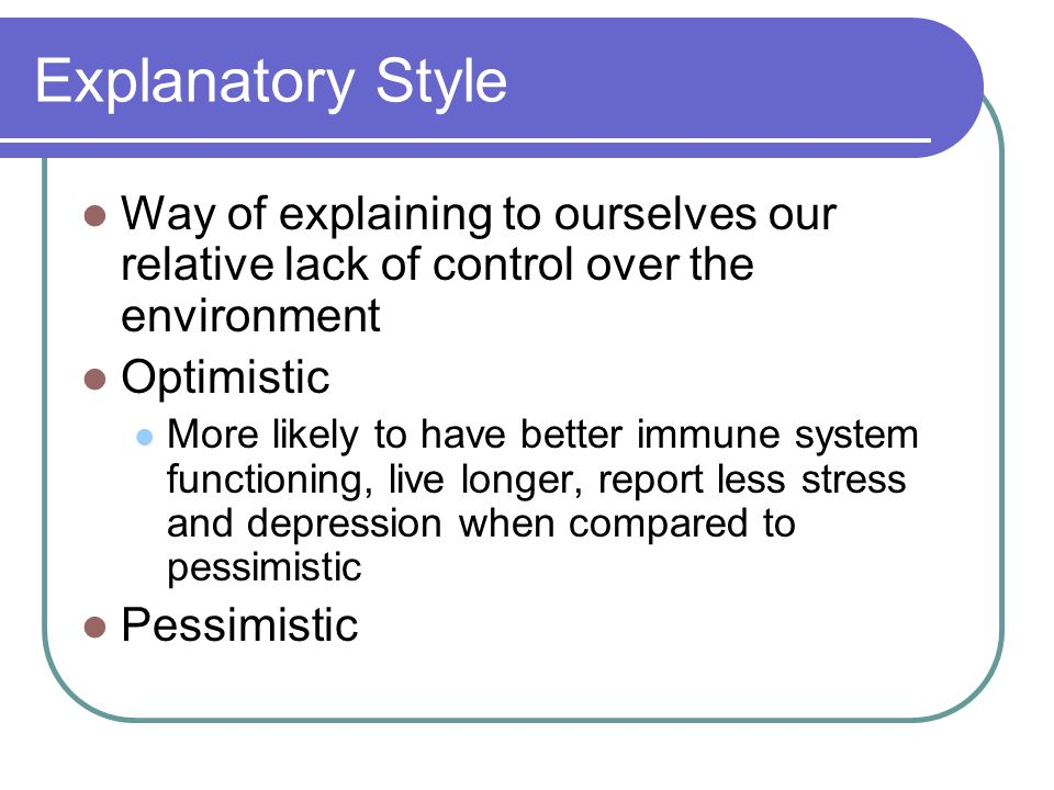 Explanatory Style Way of explaining to ourselves our relative lack of control over the environment Optimistic More likely to have better immune system functioning, live longer, report less stress and depression when compared to pessimistic Pessimistic