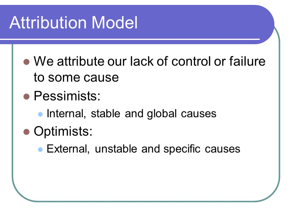 Attribution Model We attribute our lack of control or failure to some cause Pessimists: Internal, stable and global causes Optimists: External, unstable and specific causes