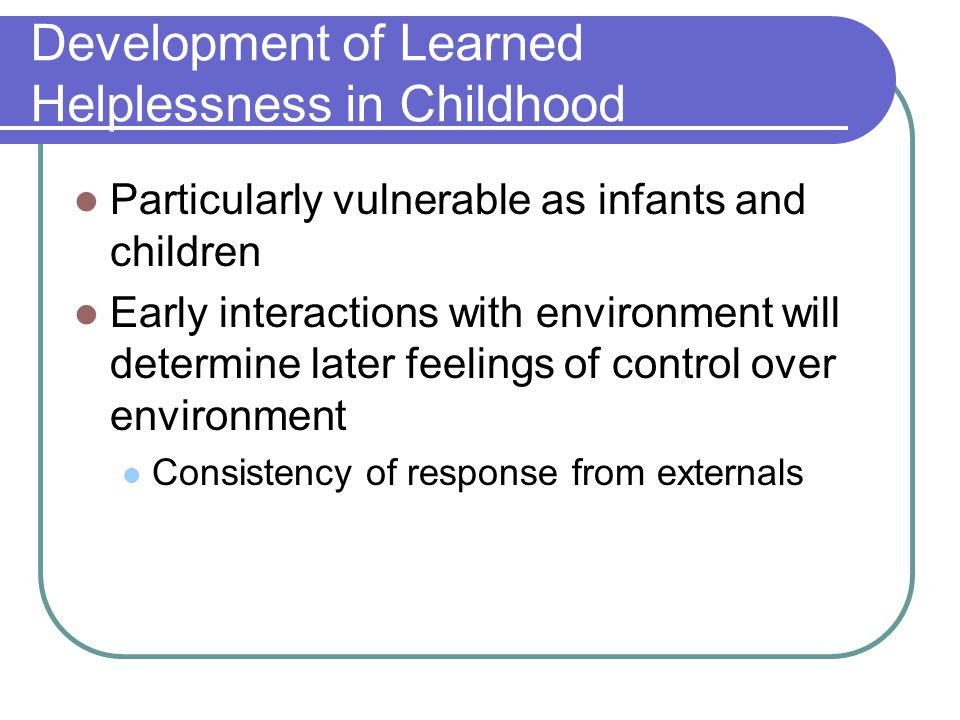 Development of Learned Helplessness in Childhood Particularly vulnerable as infants and children Early interactions with environment will determine later feelings of control over environment Consistency of response from externals
