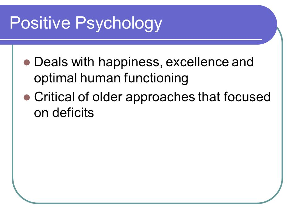 Positive Psychology Deals with happiness, excellence and optimal human functioning Critical of older approaches that focused on deficits