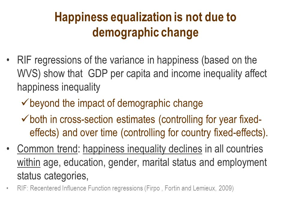 Happiness equalization is not due to demographic change RIF regressions of the variance in happiness (based on the WVS) show that GDP per capita and income inequality affect happiness inequality beyond the impact of demographic change both in cross-section estimates (controlling for year fixed- effects) and over time (controlling for country fixed-effects).