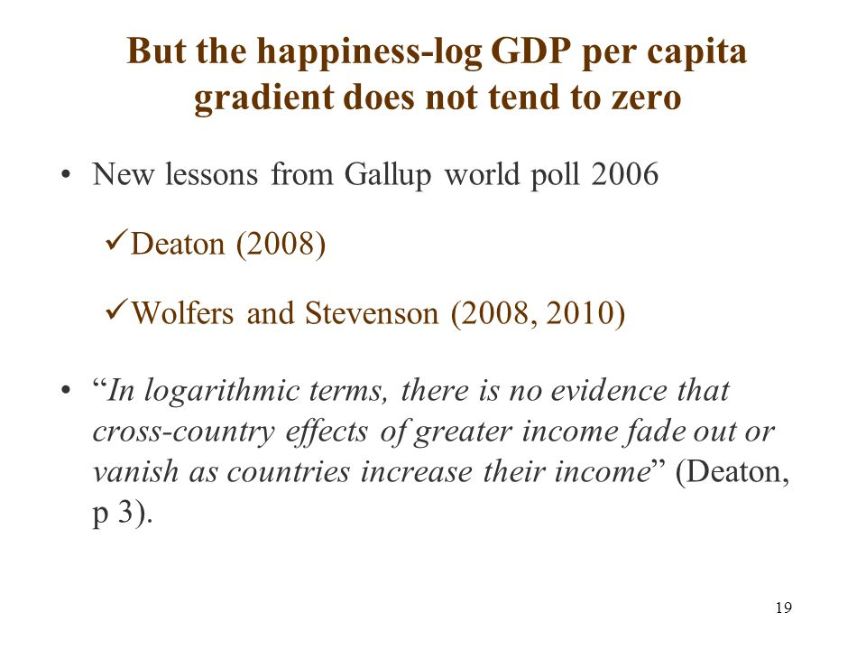 19 But the happiness-log GDP per capita gradient does not tend to zero New lessons from Gallup world poll 2006 Deaton (2008) Wolfers and Stevenson (2008, 2010) In logarithmic terms, there is no evidence that cross-country effects of greater income fade out or vanish as countries increase their income (Deaton, p 3).