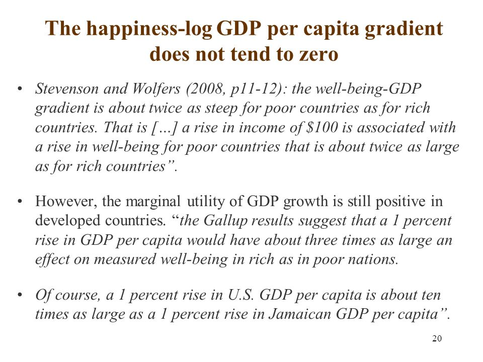 20 The happiness-log GDP per capita gradient does not tend to zero Stevenson and Wolfers (2008, p11-12): the well-being-GDP gradient is about twice as steep for poor countries as for rich countries.