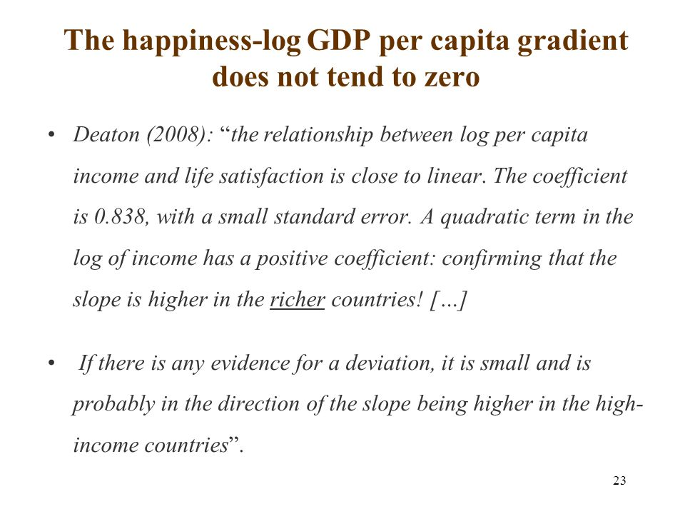 23 The happiness-log GDP per capita gradient does not tend to zero Deaton (2008): the relationship between log per capita income and life satisfaction is close to linear.