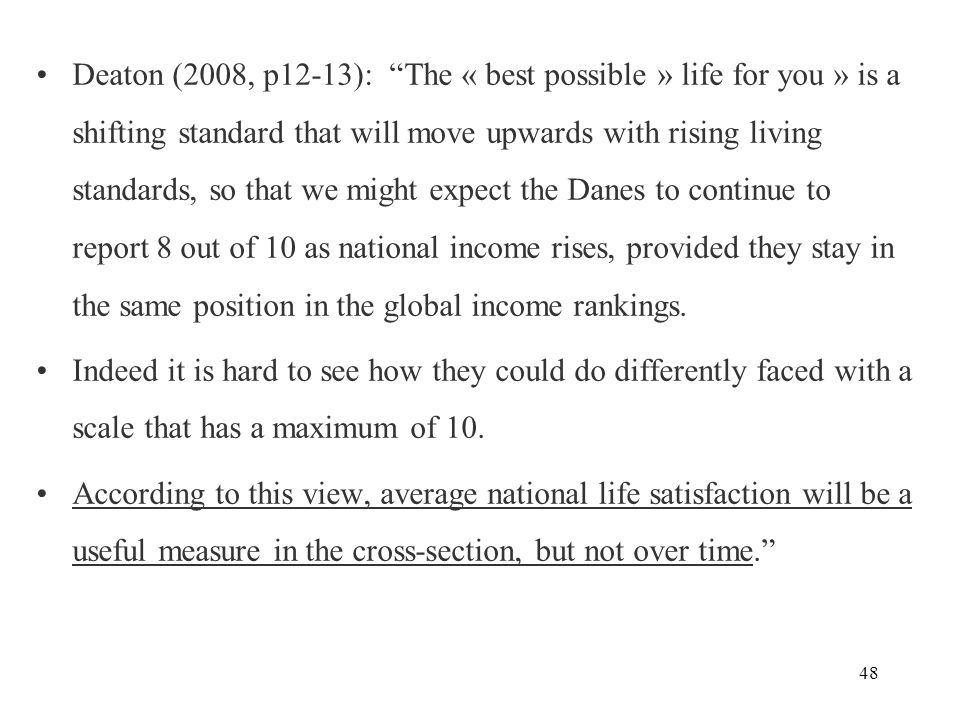 48 Deaton (2008, p12-13): The « best possible » life for you » is a shifting standard that will move upwards with rising living standards, so that we might expect the Danes to continue to report 8 out of 10 as national income rises, provided they stay in the same position in the global income rankings.