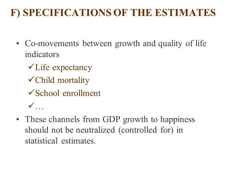 F) SPECIFICATIONS OF THE ESTIMATES Co-movements between growth and quality of life indicators Life expectancy Child mortality School enrollment … These channels from GDP growth to happiness should not be neutralized (controlled for) in statistical estimates.