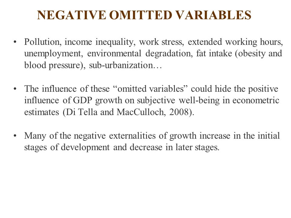 NEGATIVE OMITTED VARIABLES Pollution, income inequality, work stress, extended working hours, unemployment, environmental degradation, fat intake (obesity and blood pressure), sub-urbanization… The influence of these omitted variables could hide the positive influence of GDP growth on subjective well-being in econometric estimates (Di Tella and MacCulloch, 2008).