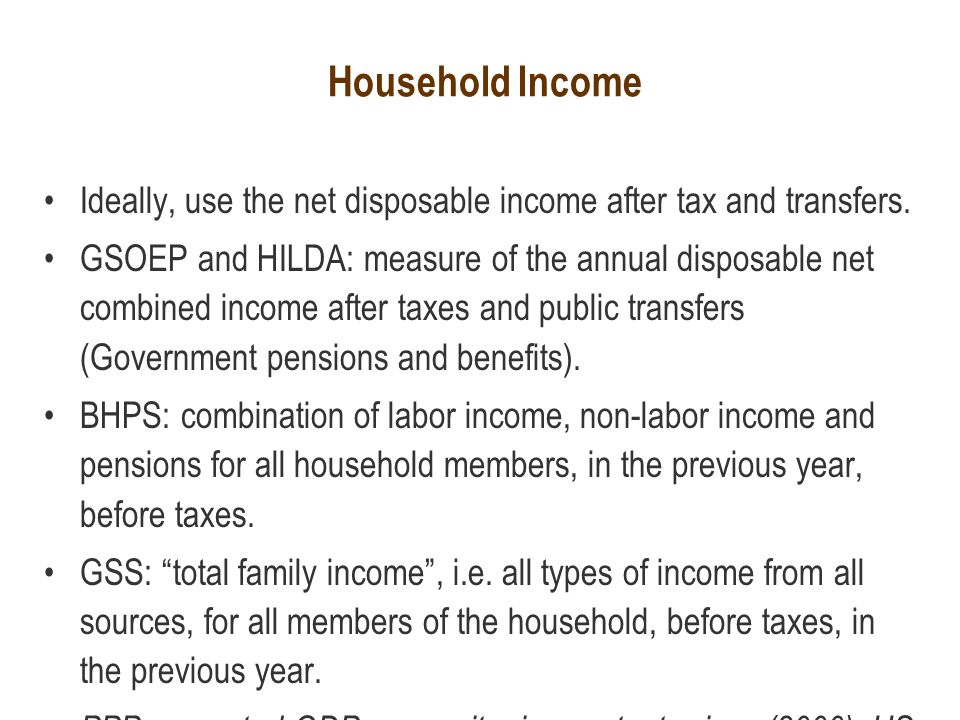 Household Income Ideally, use the net disposable income after tax and transfers.