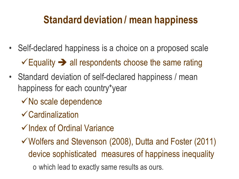 Standard deviation / mean happiness Self-declared happiness is a choice on a proposed scale Equality  all respondents choose the same rating Standard deviation of self-declared happiness / mean happiness for each country*year No scale dependence Cardinalization Index of Ordinal Variance Wolfers and Stevenson (2008), Dutta and Foster (2011) device sophisticated measures of happiness inequality owhich lead to exactly same results as ours.