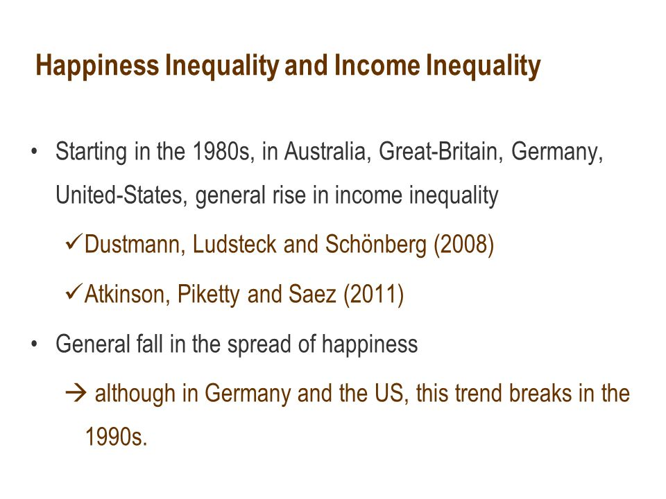 Happiness Inequality and Income Inequality Starting in the 1980s, in Australia, Great-Britain, Germany, United-States, general rise in income inequality Dustmann, Ludsteck and Schönberg (2008) Atkinson, Piketty and Saez (2011) General fall in the spread of happiness  although in Germany and the US, this trend breaks in the 1990s.