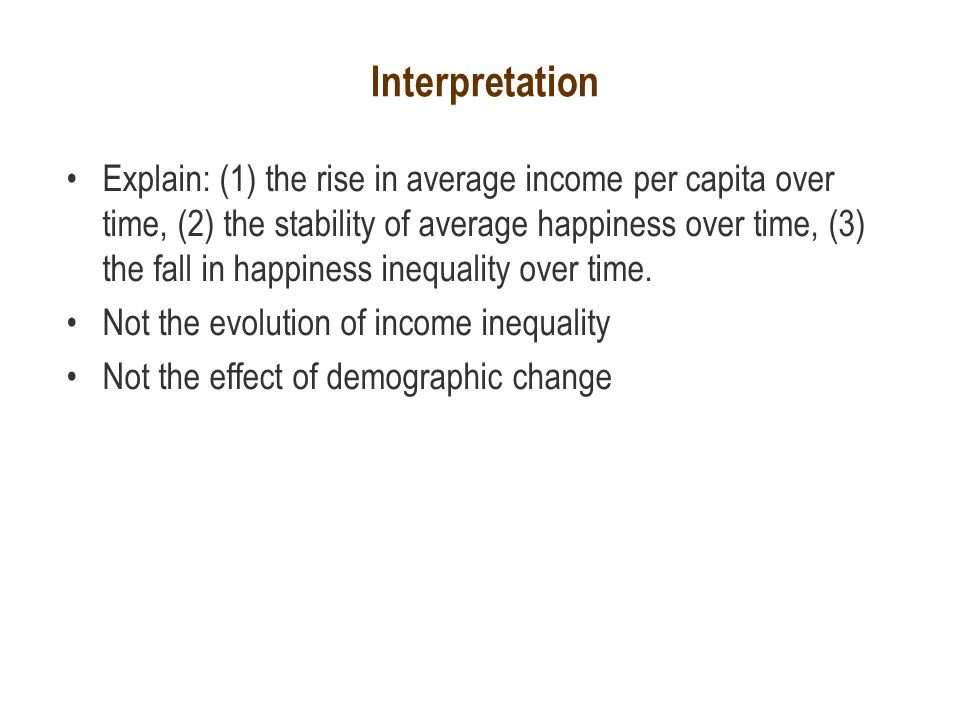 Interpretation Explain: (1) the rise in average income per capita over time, (2) the stability of average happiness over time, (3) the fall in happiness inequality over time.