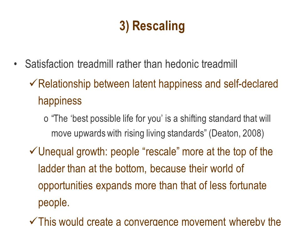 3) Rescaling Satisfaction treadmill rather than hedonic treadmill Relationship between latent happiness and self-declared happiness o The 'best possible life for you' is a shifting standard that will move upwards with rising living standards (Deaton, 2008) Unequal growth: people rescale more at the top of the ladder than at the bottom, because their world of opportunities expands more than that of less fortunate people.