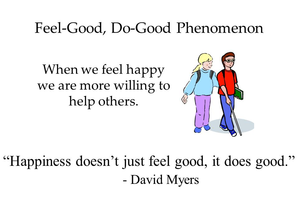 Feel-Good, Do-Good Phenomenon When we feel happy we are more willing to help others.