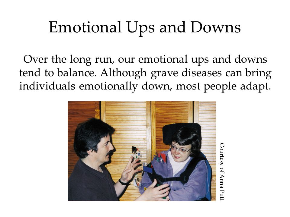 Emotional Ups and Downs Over the long run, our emotional ups and downs tend to balance.