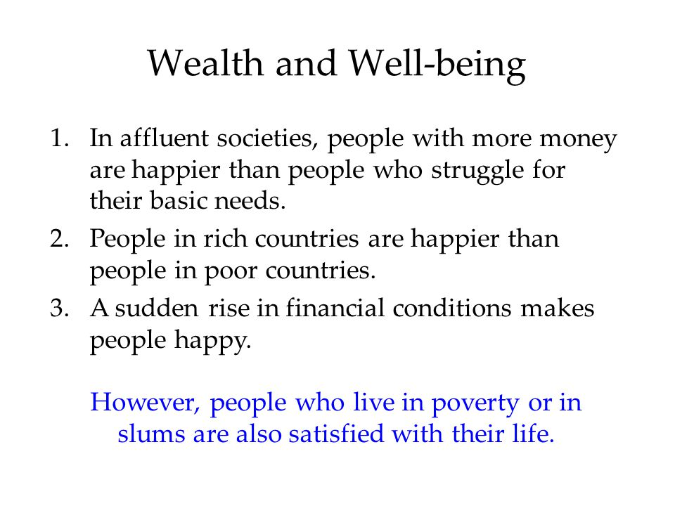 Wealth and Well-being 1.In affluent societies, people with more money are happier than people who struggle for their basic needs.