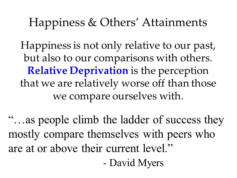 Happiness is not only relative to our past, but also to our comparisons with others.