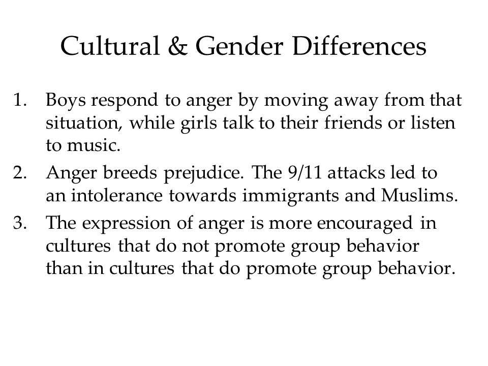 Cultural & Gender Differences 1.Boys respond to anger by moving away from that situation, while girls talk to their friends or listen to music.