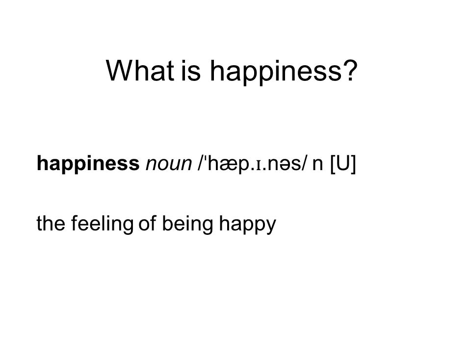 What is happiness? happiness noun / ˈ hæp. ɪ.nəs/ n [U] the feeling of being happy
