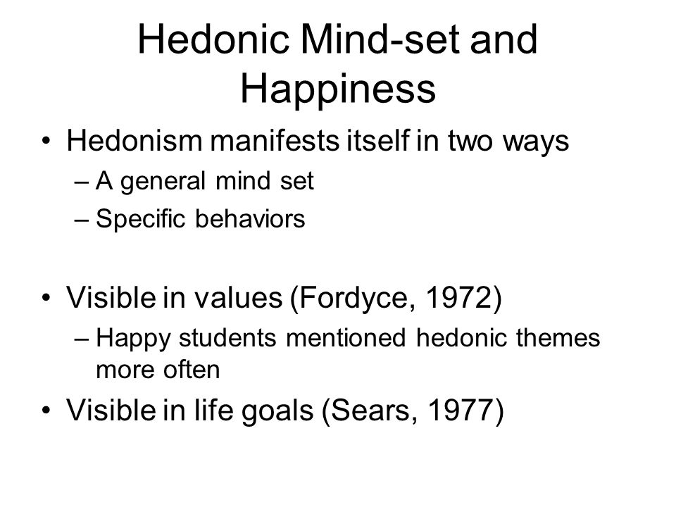 Hedonic Mind-set and Happiness Hedonism manifests itself in two ways –A general mind set –Specific behaviors Visible in values (Fordyce, 1972) –Happy students mentioned hedonic themes more often Visible in life goals (Sears, 1977)
