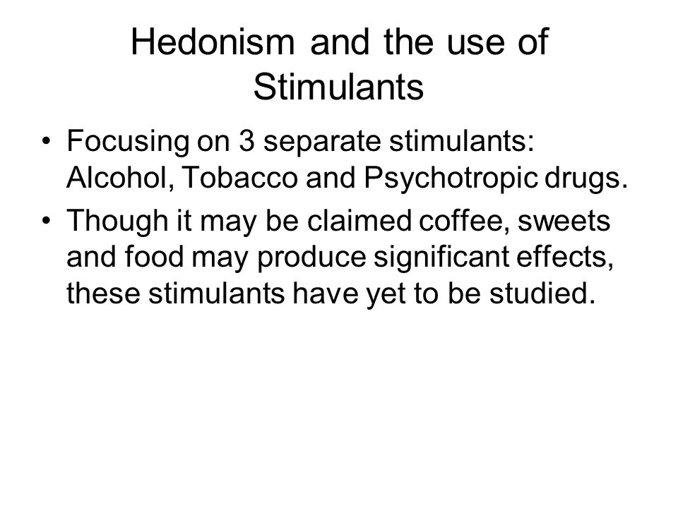 Hedonism and the use of Stimulants Focusing on 3 separate stimulants: Alcohol, Tobacco and Psychotropic drugs.