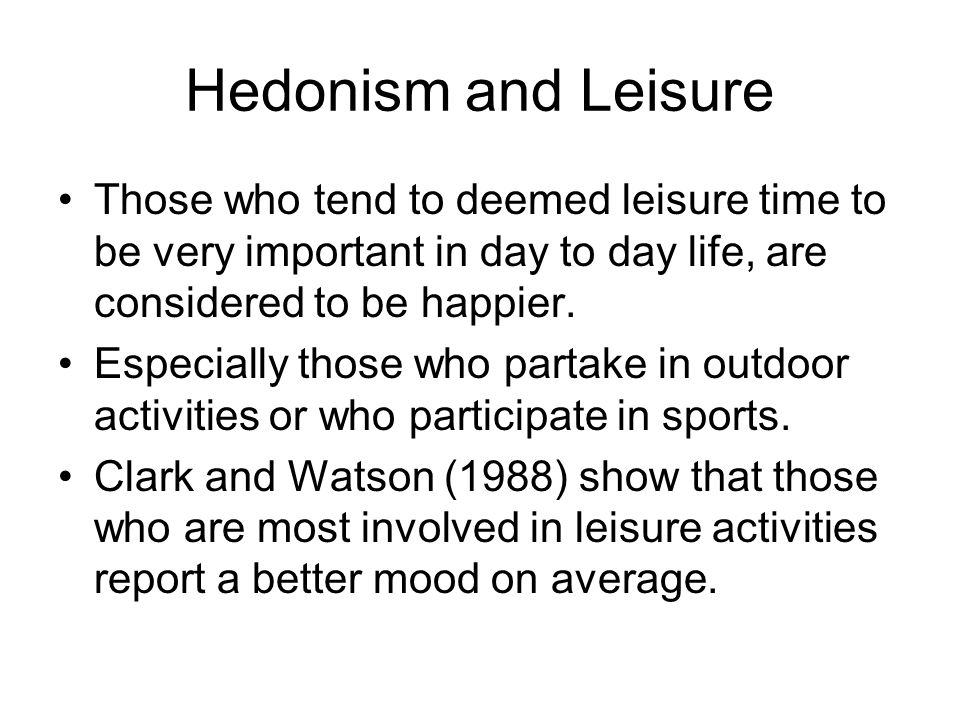 Hedonism and Leisure Those who tend to deemed leisure time to be very important in day to day life, are considered to be happier.