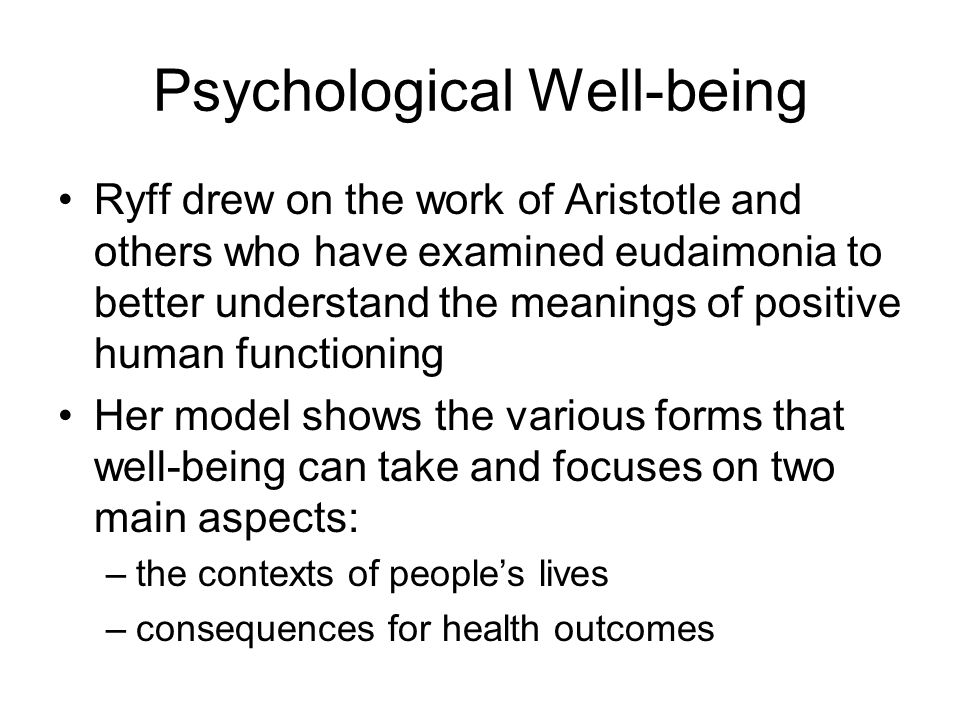 Psychological Well-being Ryff drew on the work of Aristotle and others who have examined eudaimonia to better understand the meanings of positive human functioning Her model shows the various forms that well-being can take and focuses on two main aspects: –the contexts of people's lives –consequences for health outcomes