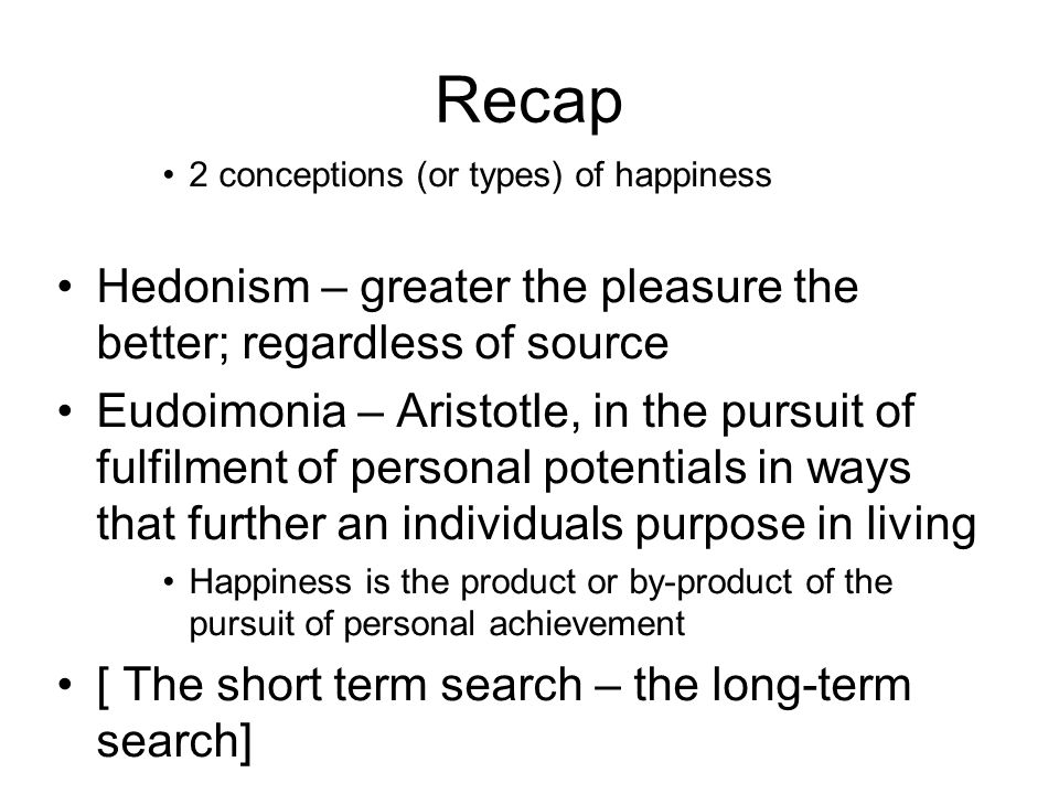 Recap 2 conceptions (or types) of happiness Hedonism – greater the pleasure the better; regardless of source Eudoimonia – Aristotle, in the pursuit of fulfilment of personal potentials in ways that further an individuals purpose in living Happiness is the product or by-product of the pursuit of personal achievement [ The short term search – the long-term search]