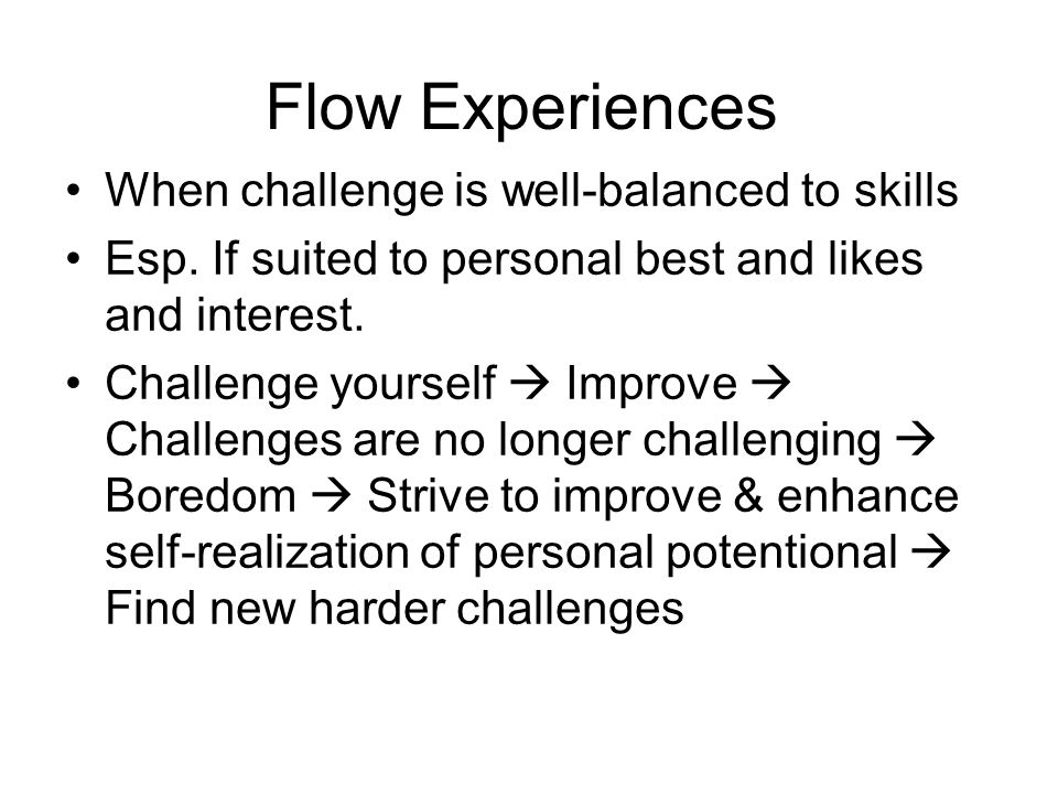 Flow Experiences When challenge is well-balanced to skills Esp.