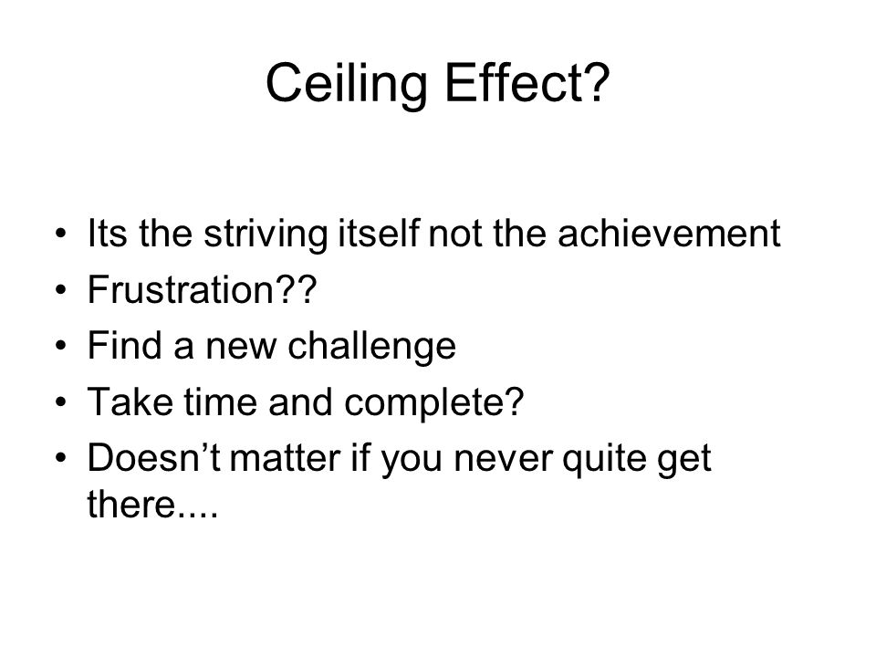 Ceiling Effect. Its the striving itself not the achievement Frustration .