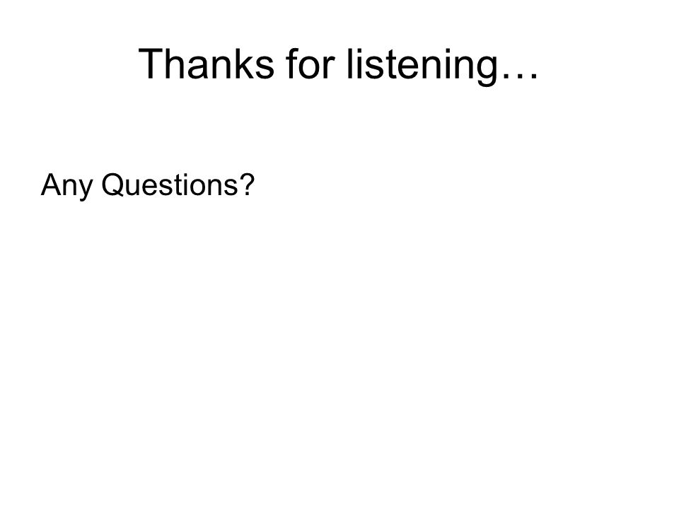 Thanks for listening… Any Questions?