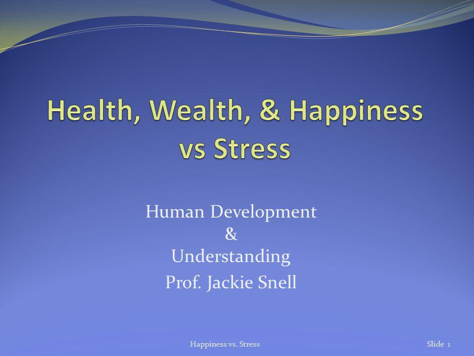 Human Development & Understanding Prof. Jackie Snell Happiness vs. StressSlide 1