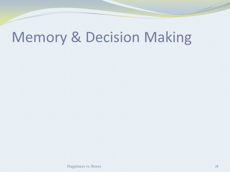 Memory & Decision Making Happiness vs. Stress18