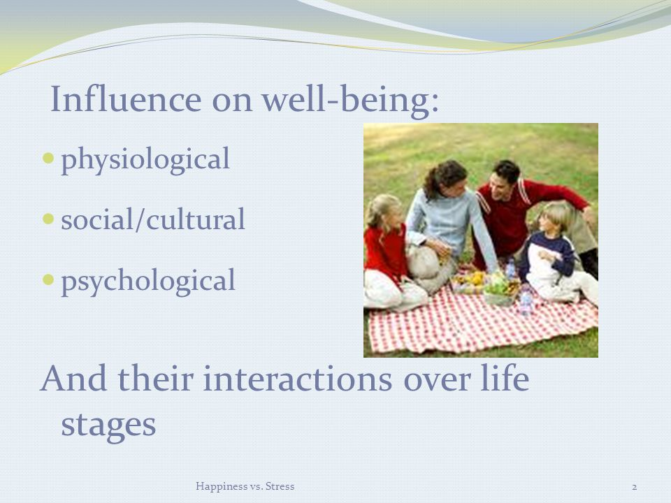 Influence on well-being: physiological social/cultural psychological And their interactions over life stages Happiness vs.