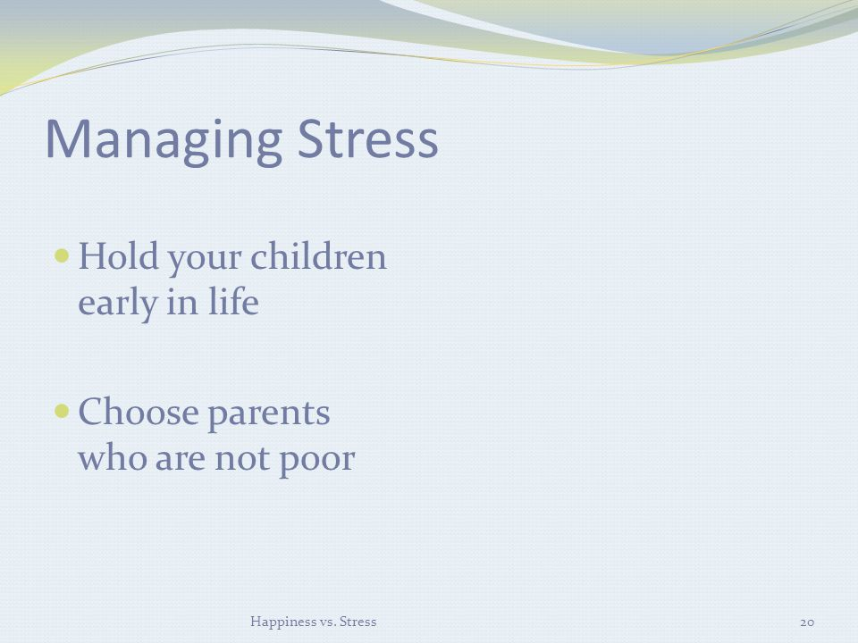 Managing Stress Hold your children early in life Choose parents who are not poor Happiness vs.