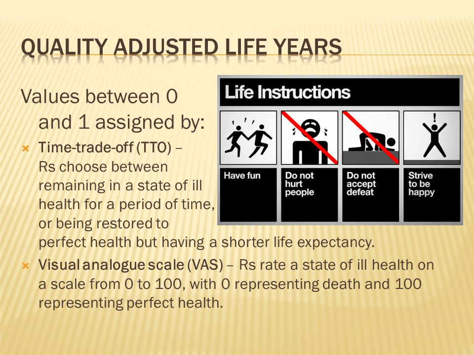 Values between 0 and 1 assigned by:  Time-trade-off (TTO) – Rs choose between remaining in a state of ill health for a period of time, or being restored to perfect health but having a shorter life expectancy.