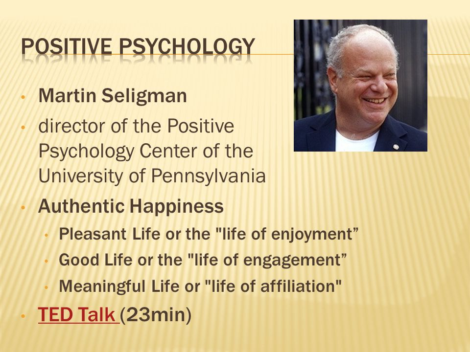 Martin Seligman director of the Positive Psychology Center of the University of Pennsylvania Authentic Happiness Pleasant Life or the life of enjoyment Good Life or the life of engagement Meaningful Life or life of affiliation TED Talk (23min) TED Talk