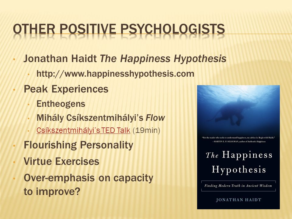 Jonathan Haidt The Happiness Hypothesis http://www.happinesshypothesis.com Peak Experiences Entheogens Mihály Csíkszentmihályi's Flow Csíkszentmihályi's TED Talk (19min) Csíkszentmihályi's TED Talk Flourishing Personality Virtue Exercises Over-emphasis on capacity to improve?