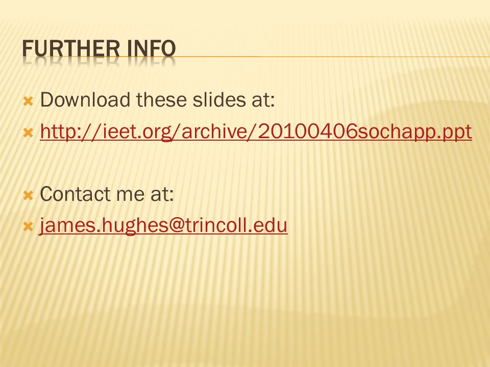  Download these slides at:  http://ieet.org/archive/20100406sochapp.ppt http://ieet.org/archive/20100406sochapp.ppt  Contact me at:  james.hughes@trincoll.edu james.hughes@trincoll.edu