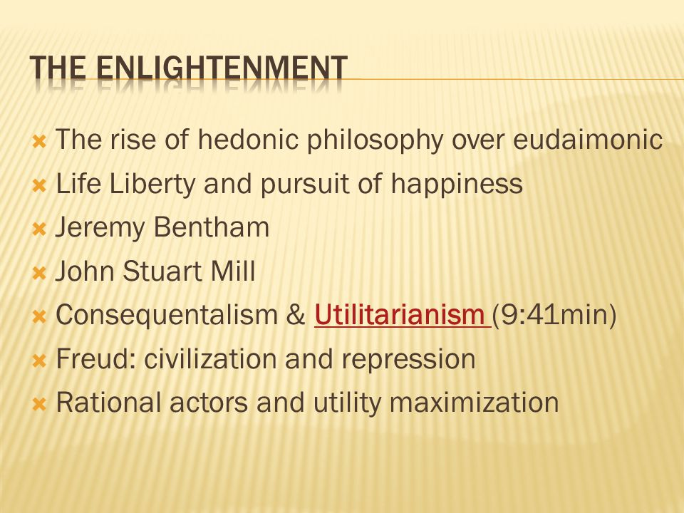  The rise of hedonic philosophy over eudaimonic  Life Liberty and pursuit of happiness  Jeremy Bentham  John Stuart Mill  Consequentalism & Utilitarianism (9:41min)Utilitarianism  Freud: civilization and repression  Rational actors and utility maximization