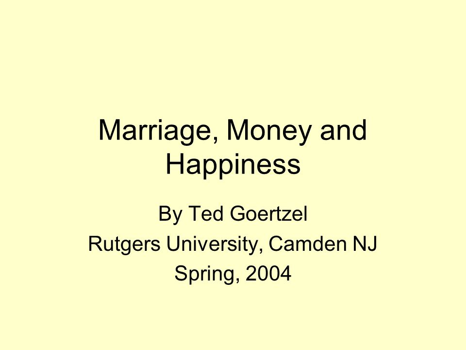 Marriage, Money and Happiness By Ted Goertzel Rutgers University, Camden NJ Spring, 2004