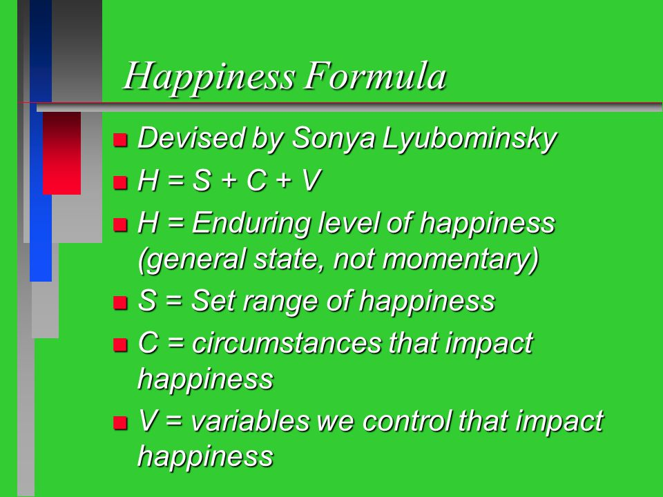 Happiness Formula n Devised by Sonya Lyubominsky n H = S + C + V n H = Enduring level of happiness (general state, not momentary) n S = Set range of happiness n C = circumstances that impact happiness n V = variables we control that impact happiness