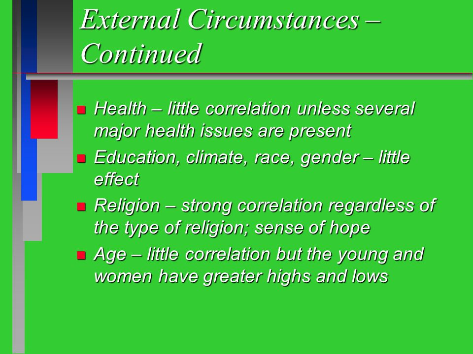External Circumstances – Continued n Health – little correlation unless several major health issues are present n Education, climate, race, gender – little effect n Religion – strong correlation regardless of the type of religion; sense of hope n Age – little correlation but the young and women have greater highs and lows