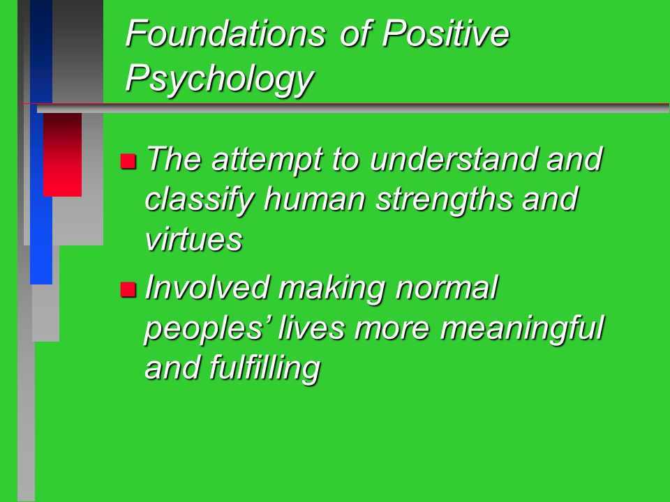 Foundations of Positive Psychology n The attempt to understand and classify human strengths and virtues n Involved making normal peoples' lives more meaningful and fulfilling