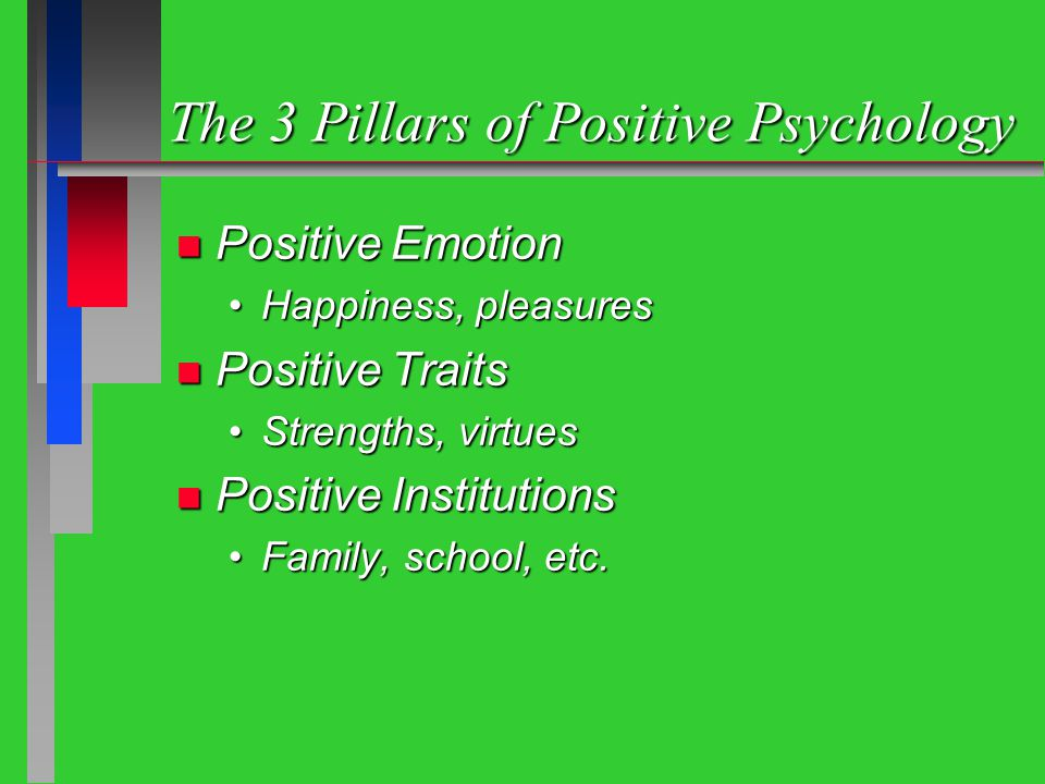 The 3 Pillars of Positive Psychology n Positive Emotion Happiness, pleasuresHappiness, pleasures n Positive Traits Strengths, virtuesStrengths, virtues n Positive Institutions Family, school, etc.Family, school, etc.