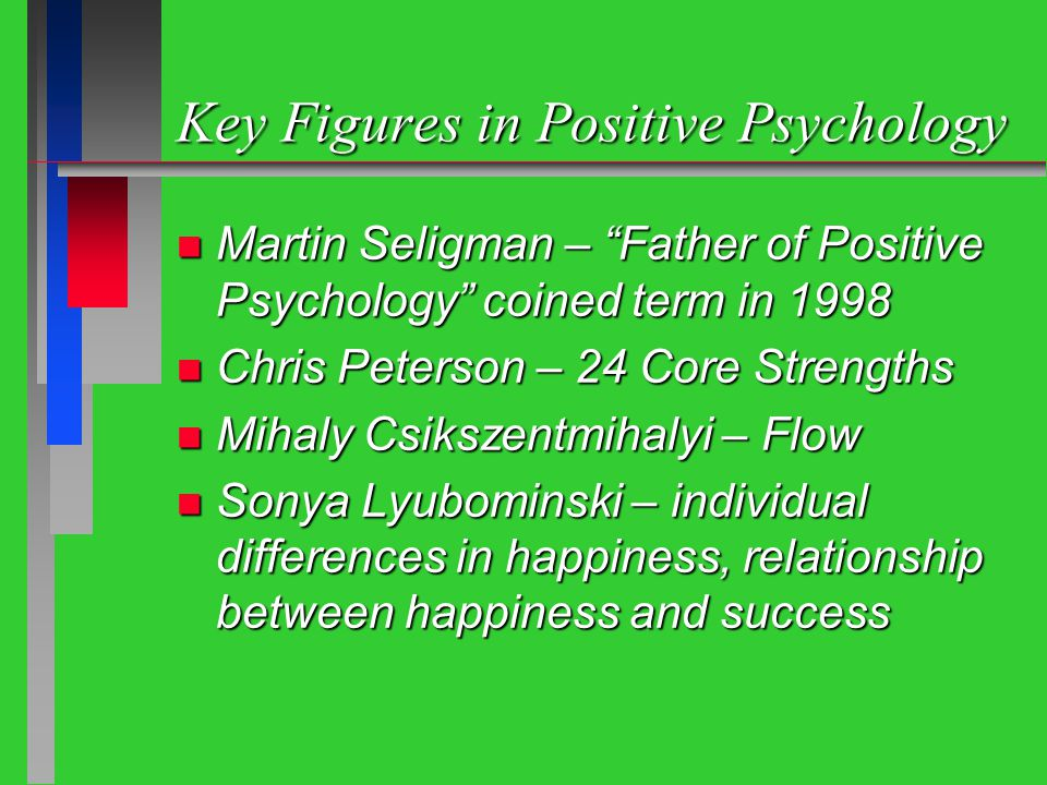 Key Figures in Positive Psychology n Martin Seligman – Father of Positive Psychology coined term in 1998 n Chris Peterson – 24 Core Strengths n Mihaly Csikszentmihalyi – Flow n Sonya Lyubominski – individual differences in happiness, relationship between happiness and success