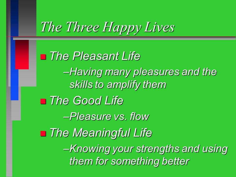 The Three Happy Lives n The Pleasant Life –Having many pleasures and the skills to amplify them n The Good Life –Pleasure vs.