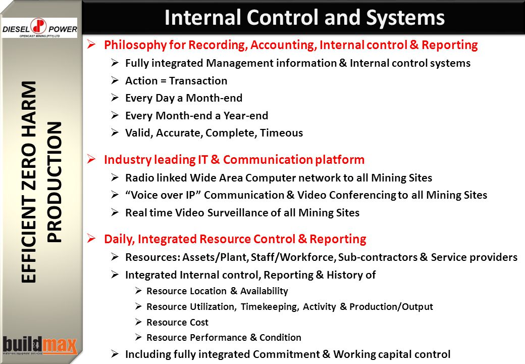 EFFICIENT ZERO HARM PRODUCTION EFFICIENT ZERO HARM PRODUCTION 24  Philosophy for Recording, Accounting, Internal control & Reporting  Fully integrated Management information & Internal control systems  Action = Transaction  Every Day a Month-end  Every Month-end a Year-end  Valid, Accurate, Complete, Timeous  Industry leading IT & Communication platform  Radio linked Wide Area Computer network to all Mining Sites  Voice over IP Communication & Video Conferencing to all Mining Sites  Real time Video Surveillance of all Mining Sites  Daily, Integrated Resource Control & Reporting  Resources: Assets/Plant, Staff/Workforce, Sub-contractors & Service providers  Integrated Internal control, Reporting & History of  Resource Location & Availability  Resource Utilization, Timekeeping, Activity & Production/Output  Resource Cost  Resource Performance & Condition  Including fully integrated Commitment & Working capital control Internal Control and Systems