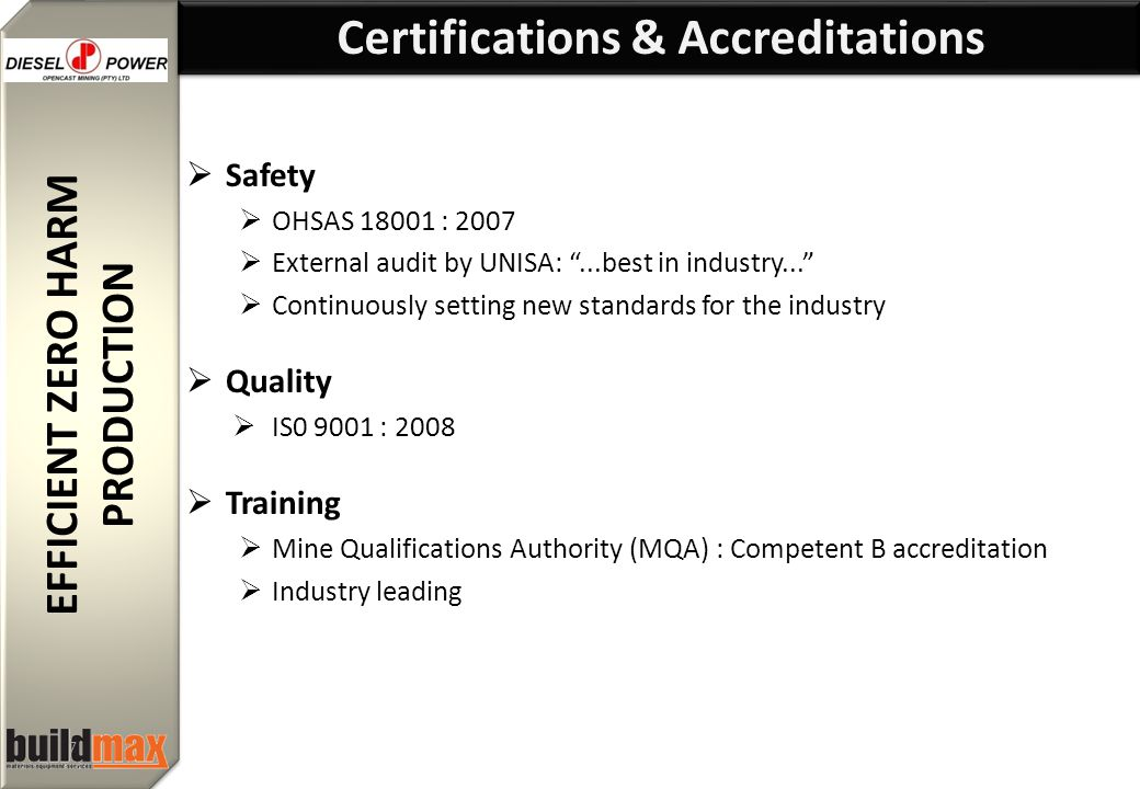 EFFICIENT ZERO HARM PRODUCTION EFFICIENT ZERO HARM PRODUCTION 7  Safety  OHSAS 18001 : 2007  External audit by UNISA: ...best in industry...  Continuously setting new standards for the industry  Quality  IS0 9001 : 2008  Training  Mine Qualifications Authority (MQA) : Competent B accreditation  Industry leading Certifications & Accreditations