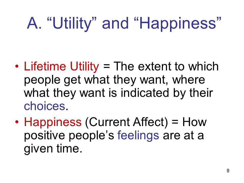 """9 A. """"Utility"""" and """"Happiness"""" Lifetime Utility = The extent to which people get what they want, where what they want is indicated by their choices. H"""