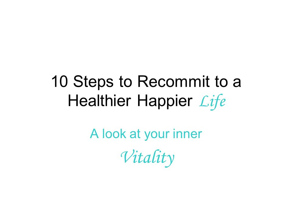 10 Steps to Recommit to a Healthier Happier Life A look at your inner Vitality